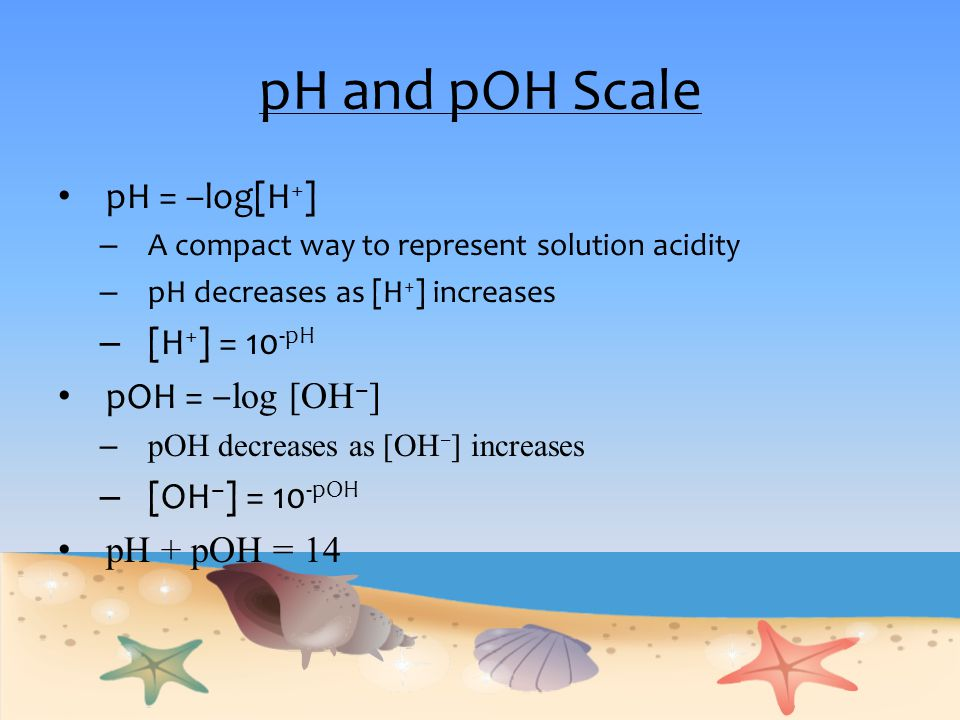 pH and pOH Scale pH = –log[H+] [H+] = 10-pH pOH = ‒log [OH‒]
